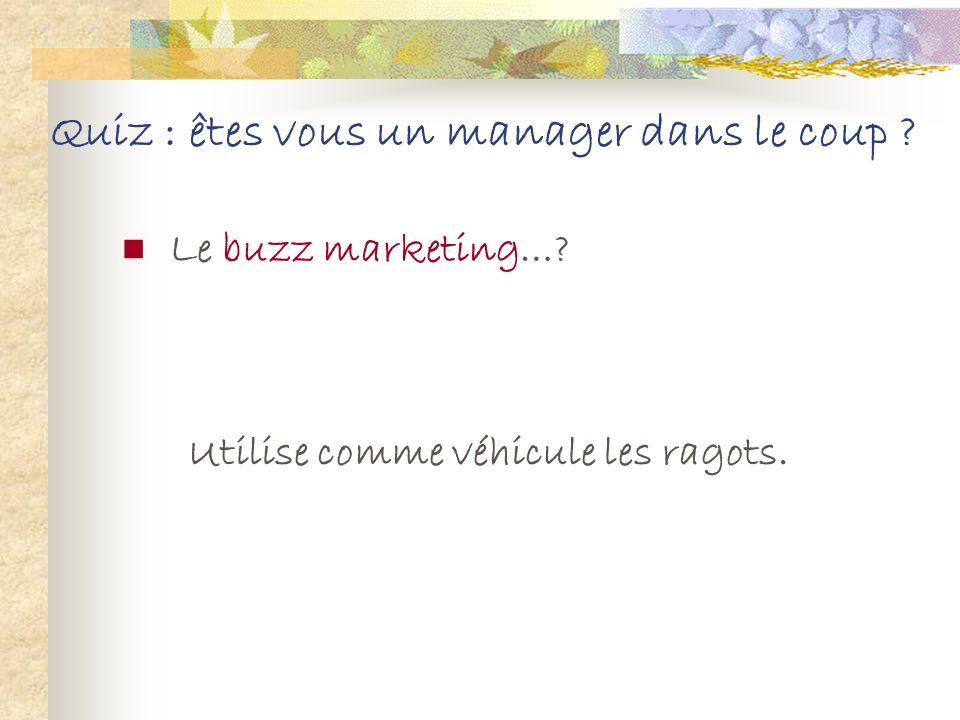 Quiz : êtes vous un manager dans le coup ? Le buzz marketing…? 1. Utilise comme véhicule les ragots. 2. Consiste à casser les prix. 3. Cible exclusive