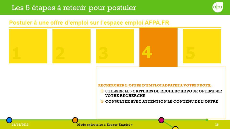 31/01/2012Mode opératoire « Espace Emploi »16 4 Les 5 étapes à retenir pour postuler 1235 4 RECHERCHER LOFFRE DEMPLOI ADPATEE A VOTRE PROFIL UTILISER