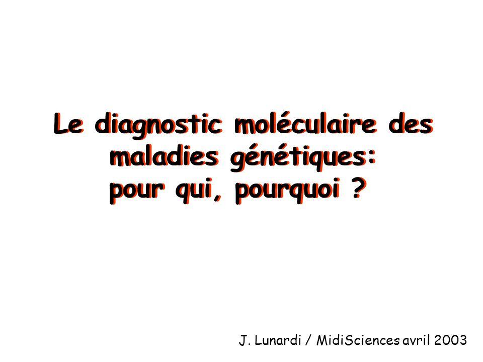 Le diagnostic moléculaire des maladies génétiques: pour qui, pourquoi ? Le diagnostic moléculaire des maladies génétiques: pour qui, pourquoi ? J. Lun