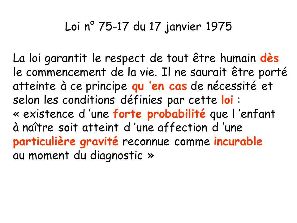 Loi n° 75-17 du 17 janvier 1975 La loi garantit le respect de tout être humain dès le commencement de la vie. Il ne saurait être porté atteinte à ce p