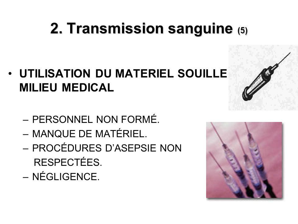 2. Transmission sanguine (5) UTILISATION DU MATERIEL SOUILLE EN MILIEU MEDICAL –PERSONNEL NON FORMÉ. –MANQUE DE MATÉRIEL. –PROCÉDURES DASEPSIE NON RES