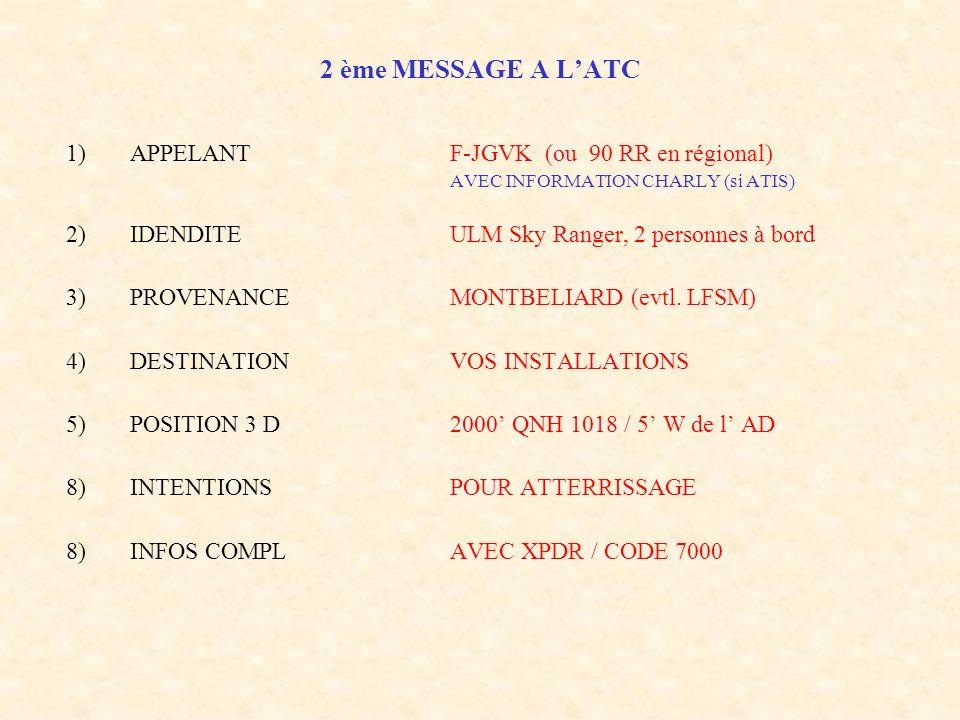 2 ème MESSAGE A LATC 1)APPELANTF-JGVK (ou 90 RR en régional) AVEC INFORMATION CHARLY (si ATIS) 2)IDENDITEULM Sky Ranger, 2 personnes à bord 3)PROVENAN