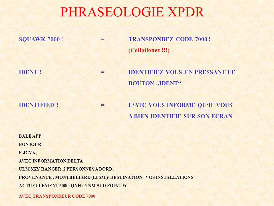 PHRASEOLOGIE XPDR SQUAWK 7000 !=TRANSPONDEZ CODE 7000 ! (Collationez !!!) IDENT !=IDENTIFIEZ-VOUS EN PRESSANT LE BOUTON IDENT IDENTIFIED !=LATC VOUS I