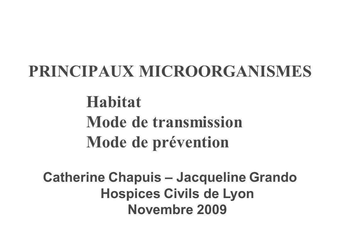 PRINCIPAUX MICROORGANISMES Habitat Mode de transmission Mode de prévention Catherine Chapuis – Jacqueline Grando Hospices Civils de Lyon Novembre 2009