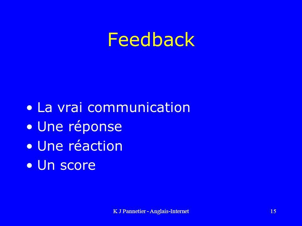 K J Pannetier - Anglais-Internet15 Feedback La vrai communication Une réponse Une réaction Un score