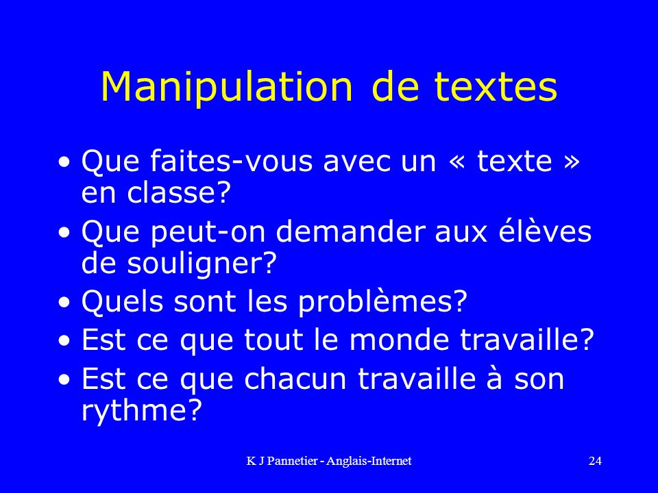 K J Pannetier - Anglais-Internet24 Manipulation de textes Que faites-vous avec un « texte » en classe.
