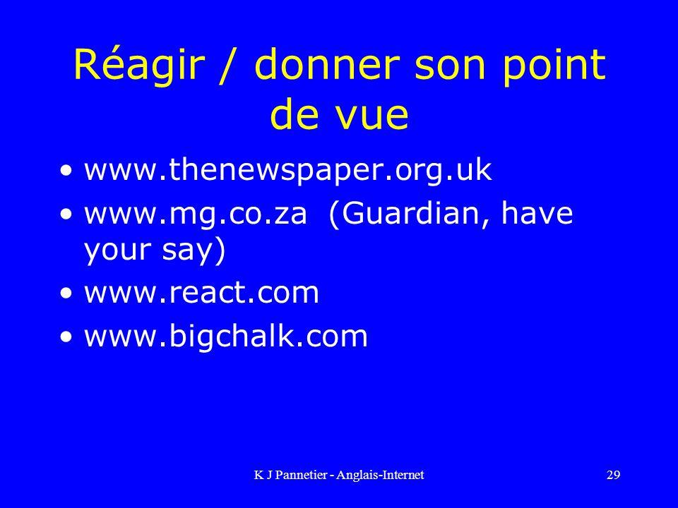 K J Pannetier - Anglais-Internet29 Réagir / donner son point de vue www.thenewspaper.org.uk www.mg.co.za (Guardian, have your say) www.react.com www.bigchalk.com