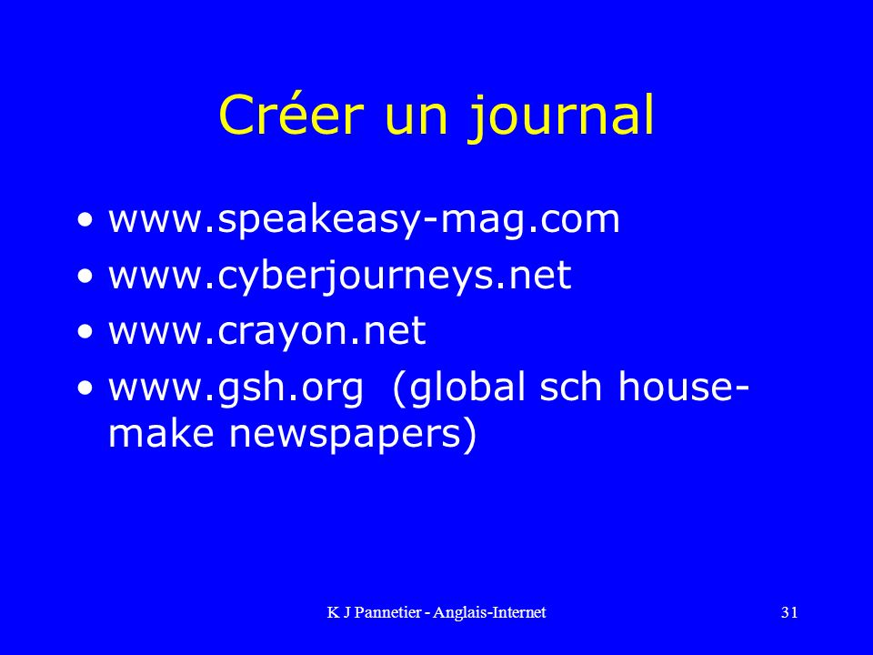 K J Pannetier - Anglais-Internet31 Créer un journal www.speakeasy-mag.com www.cyberjourneys.net www.crayon.net www.gsh.org (global sch house- make new