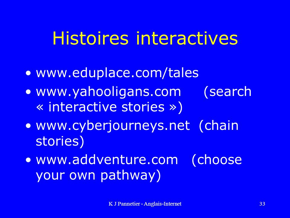 K J Pannetier - Anglais-Internet33 Histoires interactives www.eduplace.com/tales www.yahooligans.com (search « interactive stories ») www.cyberjourneys.net (chain stories) www.addventure.com (choose your own pathway)