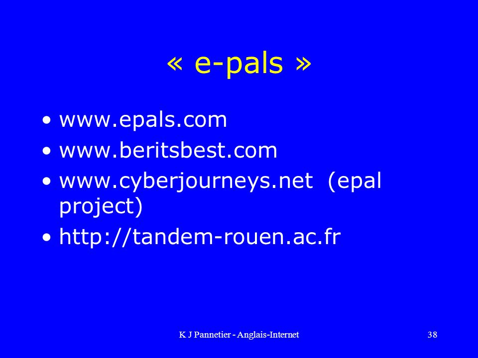 K J Pannetier - Anglais-Internet38 « e-pals » www.epals.com www.beritsbest.com www.cyberjourneys.net (epal project) http://tandem-rouen.ac.fr