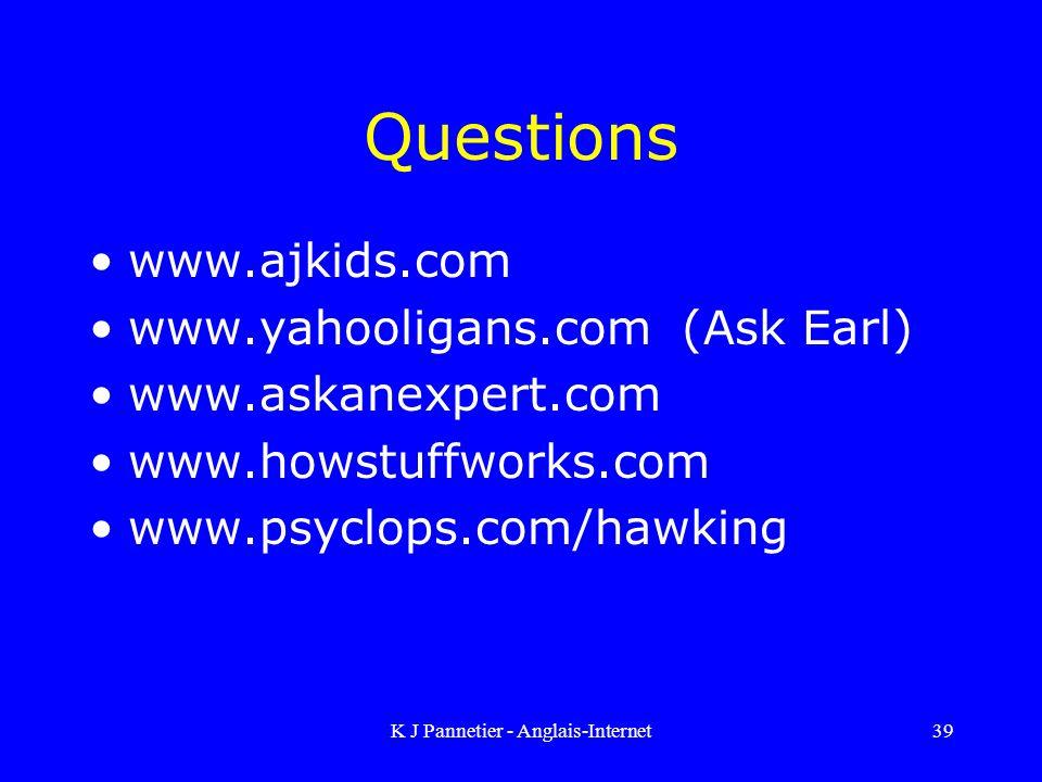 K J Pannetier - Anglais-Internet39 Questions www.ajkids.com www.yahooligans.com (Ask Earl) www.askanexpert.com www.howstuffworks.com www.psyclops.com/hawking