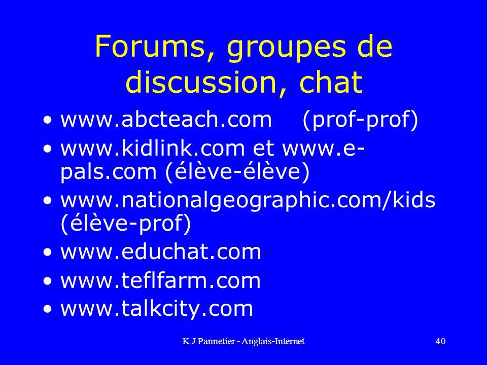 K J Pannetier - Anglais-Internet40 Forums, groupes de discussion, chat www.abcteach.com (prof-prof) www.kidlink.com et www.e- pals.com (élève-élève) www.nationalgeographic.com/kids (élève-prof) www.educhat.com www.teflfarm.com www.talkcity.com