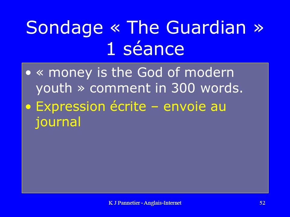 K J Pannetier - Anglais-Internet52 Sondage « The Guardian » 1 séance « money is the God of modern youth » comment in 300 words. Expression écrite – en