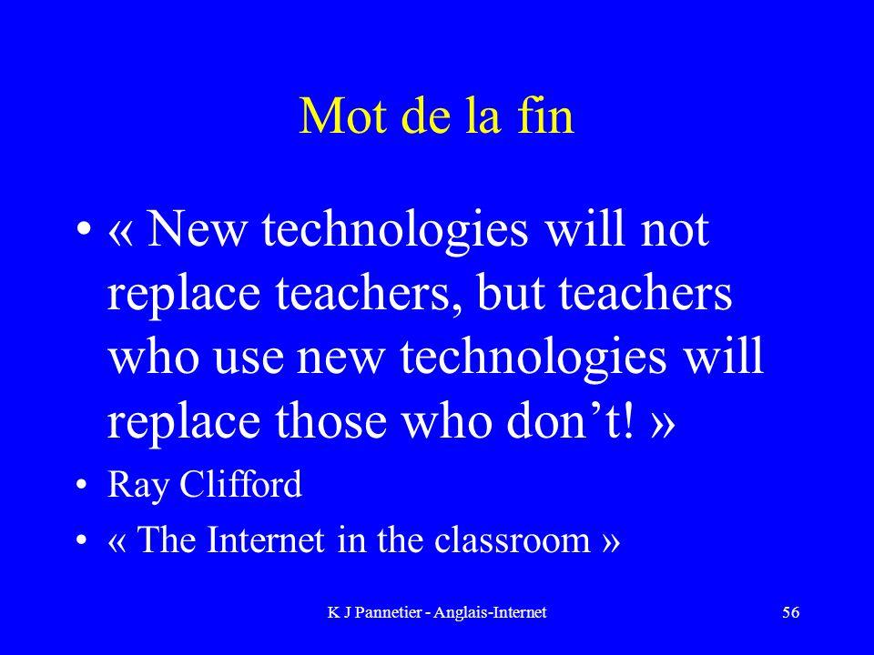 K J Pannetier - Anglais-Internet56 Mot de la fin « New technologies will not replace teachers, but teachers who use new technologies will replace those who dont.