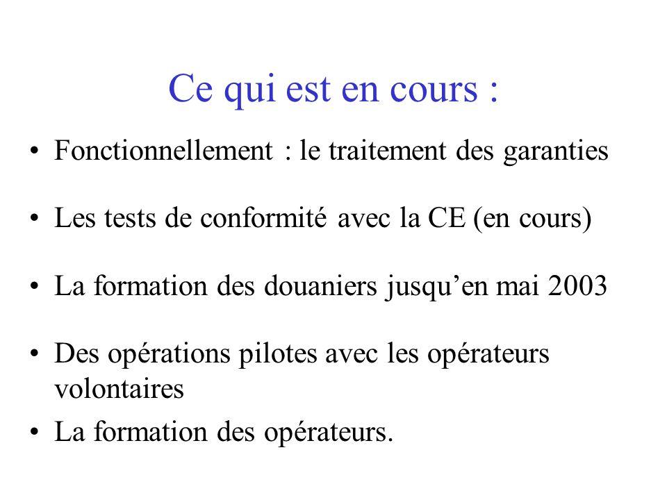 Ce qui est en cours : Fonctionnellement : le traitement des garanties Les tests de conformité avec la CE (en cours) La formation des douaniers jusquen
