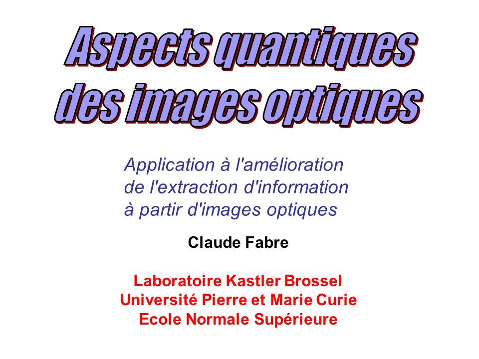 Claude Fabre Laboratoire Kastler Brossel Université Pierre et Marie Curie Ecole Normale Supérieure Application à l amélioration de l extraction d information à partir d images optiques