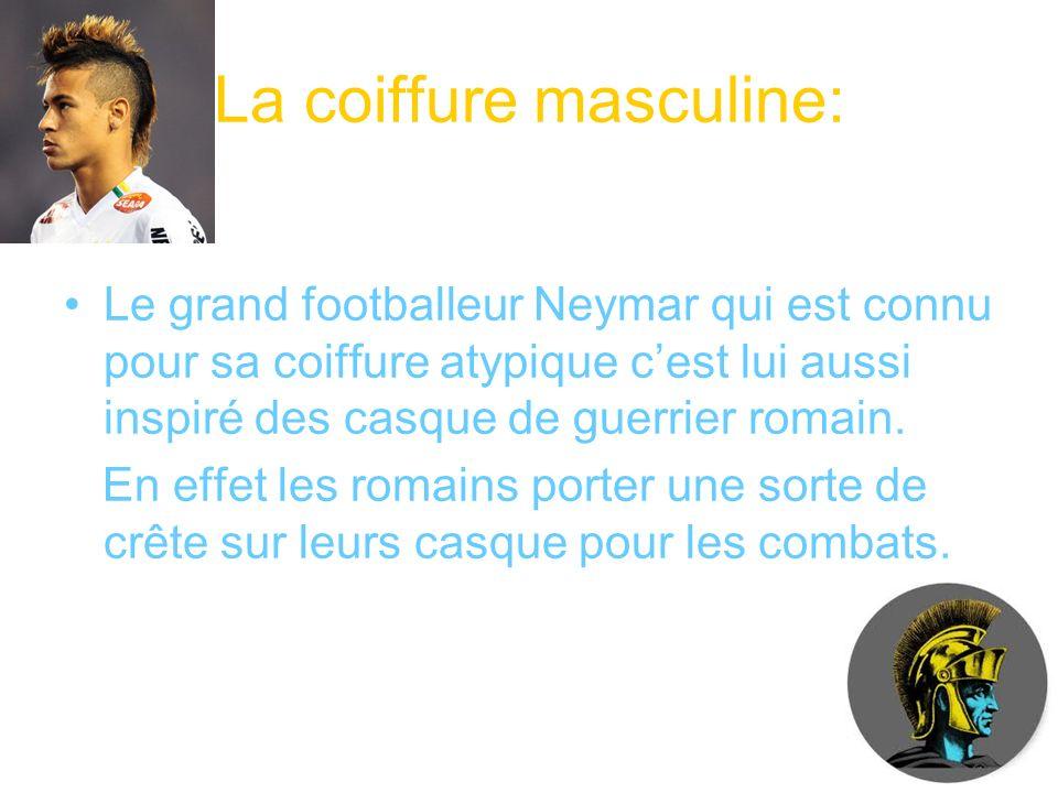 La coiffure masculine: Le grand footballeur Neymar qui est connu pour sa coiffure atypique cest lui aussi inspiré des casque de guerrier romain. En ef