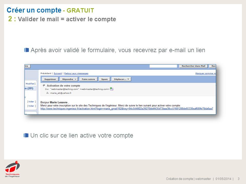 | 01/05/2014 |Création de compte | webmaster 3 Après avoir validé le formulaire, vous recevrez par e-mail un lien Un clic sur ce lien active votre compte 2 : Valider le mail = activer le compte Créer un compte - GRATUIT