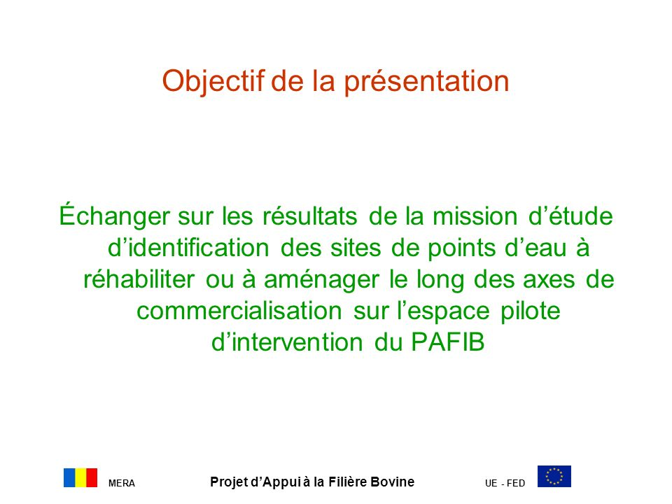 MERA Projet dAppui à la Filière Bovine UE - FED Objectif de la présentation Échanger sur les résultats de la mission détude didentification des sites de points deau à réhabiliter ou à aménager le long des axes de commercialisation sur lespace pilote dintervention du PAFIB
