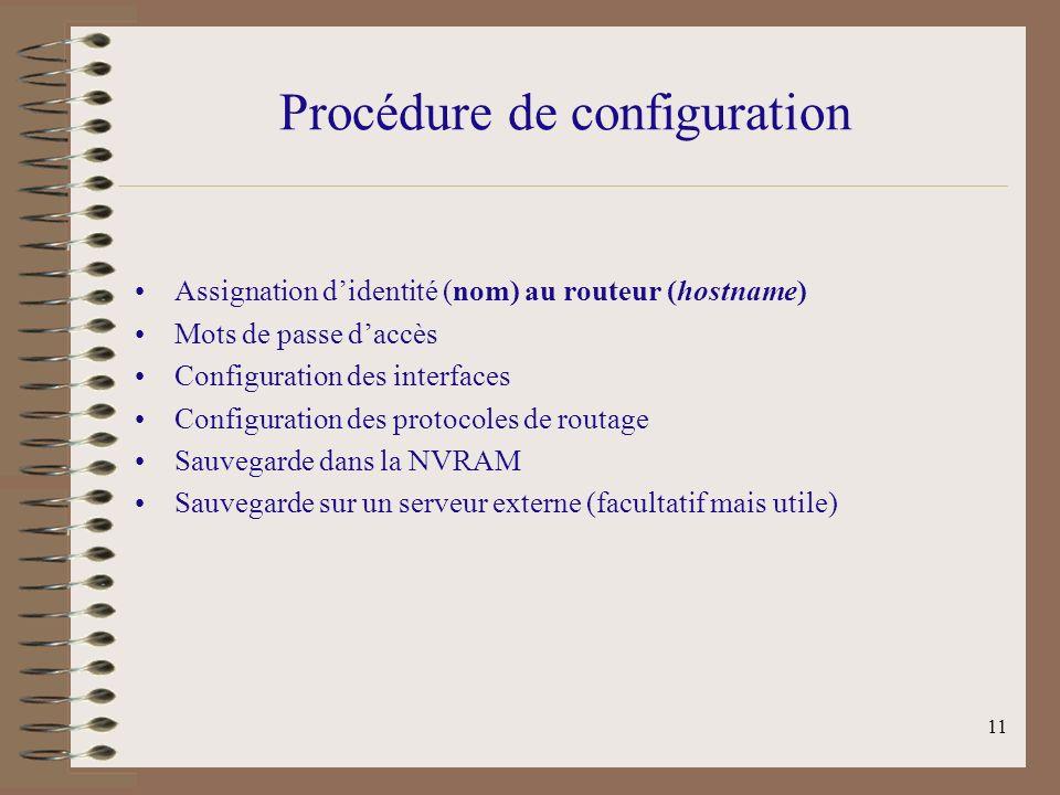 11 Procédure de configuration Assignation didentité (nom) au routeur (hostname) Mots de passe daccès Configuration des interfaces Configuration des protocoles de routage Sauvegarde dans la NVRAM Sauvegarde sur un serveur externe (facultatif mais utile)
