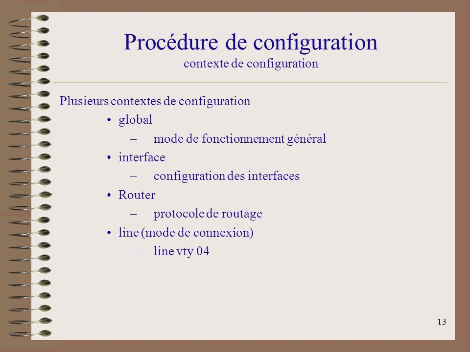 13 Procédure de configuration contexte de configuration Plusieurs contextes de configuration global –mode de fonctionnement général interface –configuration des interfaces Router –protocole de routage line (mode de connexion) –line vty 04