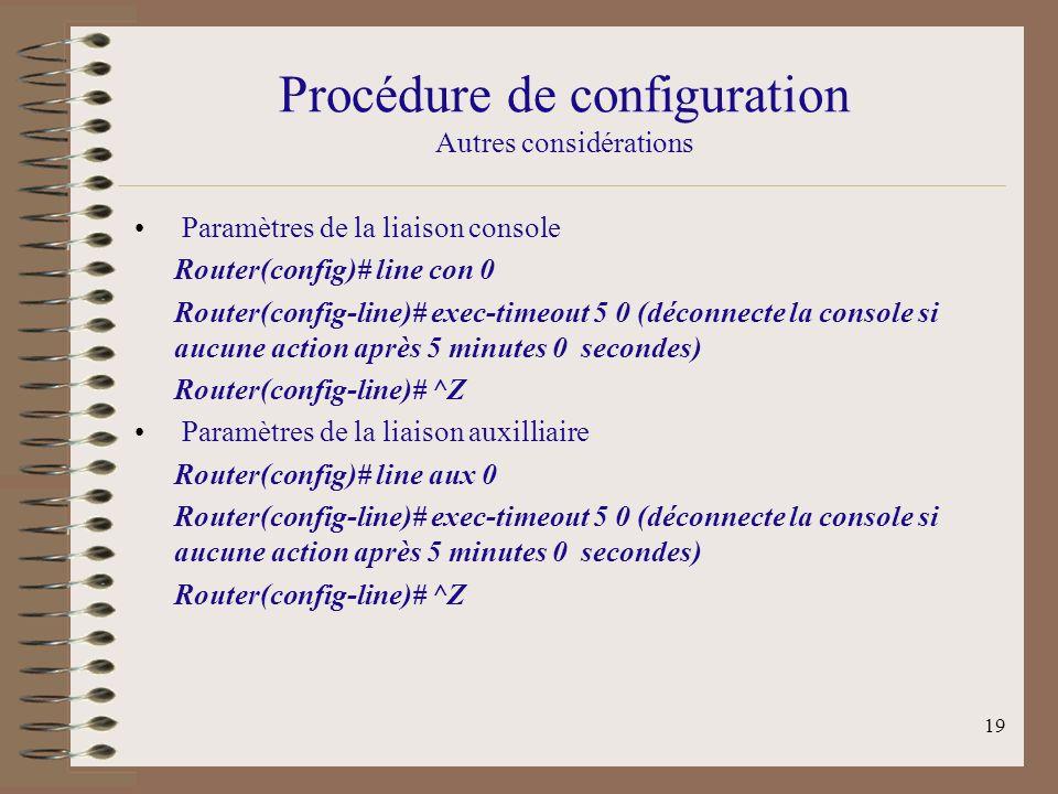 19 Procédure de configuration Autres considérations Paramètres de la liaison console Router(config)# line con 0 Router(config-line)# exec-timeout 5 0 (déconnecte la console si aucune action après 5 minutes 0 secondes) Router(config-line)# ^Z Paramètres de la liaison auxilliaire Router(config)# line aux 0 Router(config-line)# exec-timeout 5 0 (déconnecte la console si aucune action après 5 minutes 0 secondes) Router(config-line)# ^Z