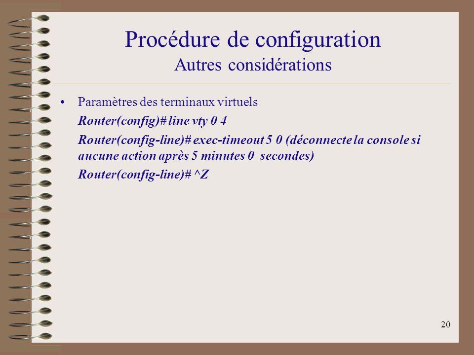 20 Procédure de configuration Autres considérations Paramètres des terminaux virtuels Router(config)# line vty 0 4 Router(config-line)# exec-timeout 5 0 (déconnecte la console si aucune action après 5 minutes 0 secondes) Router(config-line)# ^Z