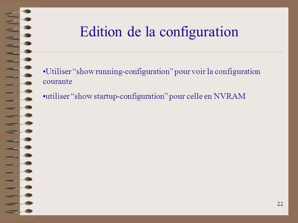 22 Edition de la configuration Utiliser show running-configuration pour voir la configuration courante utiliser show startup-configuration pour celle en NVRAM