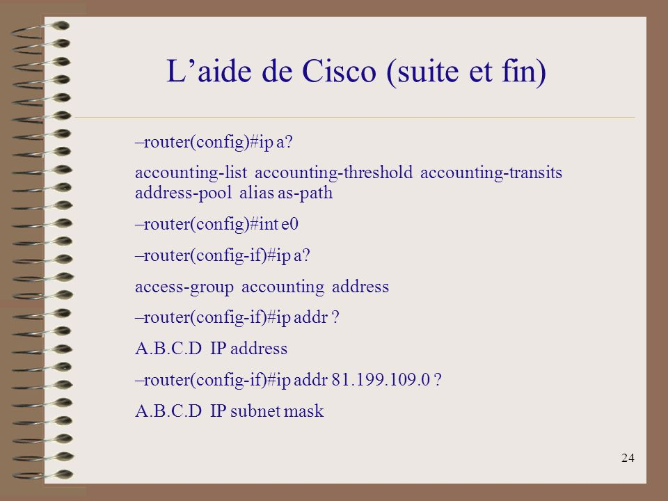 24 Laide de Cisco (suite et fin) –router(config)#ip a? accounting-list accounting-threshold accounting-transits address-pool alias as-path –router(con