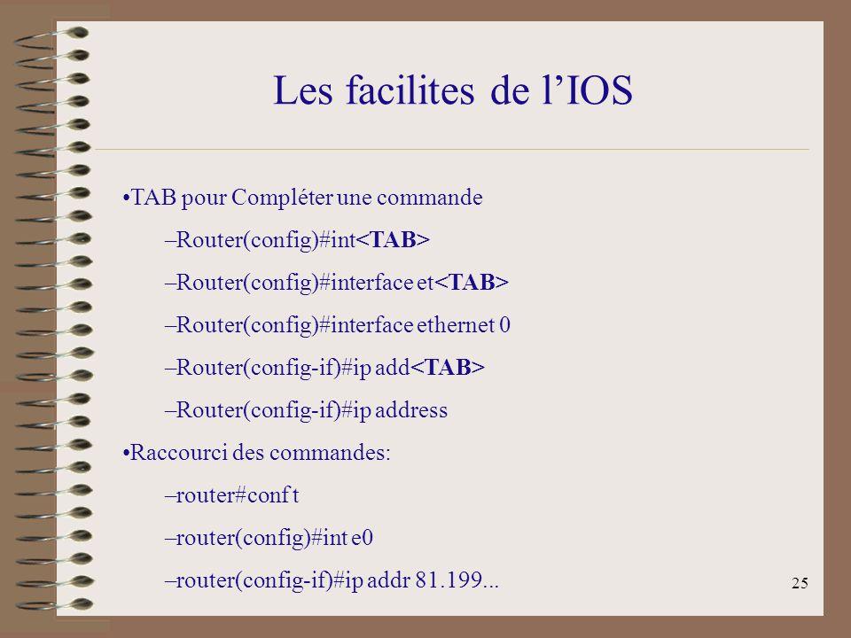 25 Les facilites de lIOS TAB pour Compléter une commande –Router(config)#int –Router(config)#interface et –Router(config)#interface ethernet 0 –Router(config-if)#ip add –Router(config-if)#ip address Raccourci des commandes: –router#conf t –router(config)#int e0 –router(config-if)#ip addr 81.199...