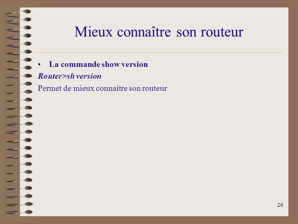 26 Mieux connaître son routeur La commande show version Router>sh version Permet de mieux connaître son routeur