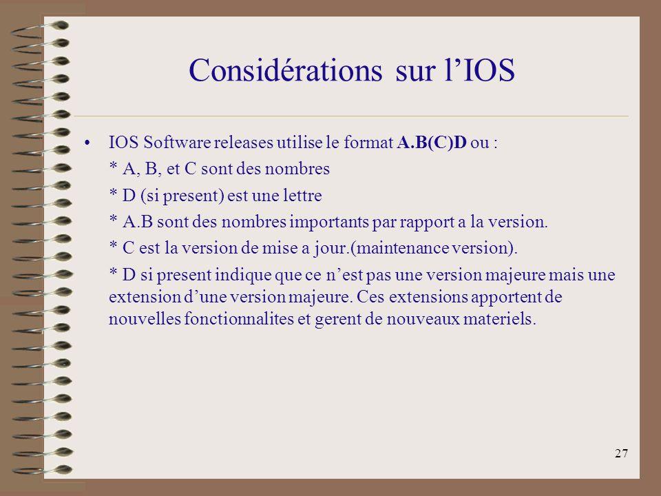 27 Considérations sur lIOS IOS Software releases utilise le format A.B(C)D ou : * A, B, et C sont des nombres * D (si present) est une lettre * A.B sont des nombres importants par rapport a la version.