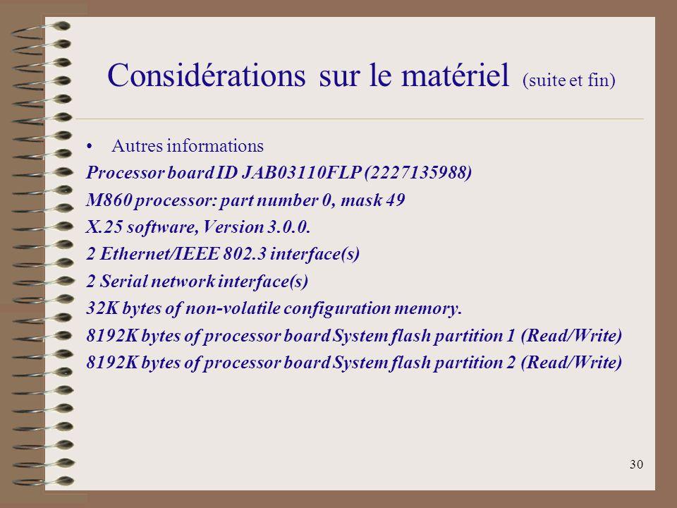 30 Considérations sur le matériel (suite et fin) Autres informations Processor board ID JAB03110FLP (2227135988) M860 processor: part number 0, mask 49 X.25 software, Version 3.0.0.