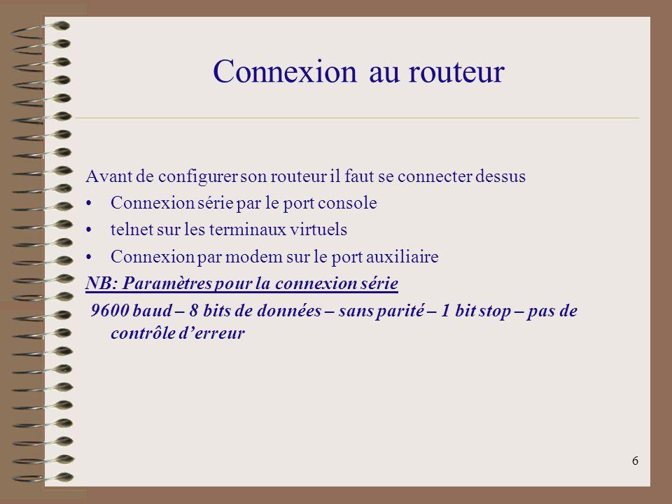 6 Connexion au routeur Avant de configurer son routeur il faut se connecter dessus Connexion série par le port console telnet sur les terminaux virtuels Connexion par modem sur le port auxiliaire NB: Paramètres pour la connexion série 9600 baud – 8 bits de données – sans parité – 1 bit stop – pas de contrôle derreur
