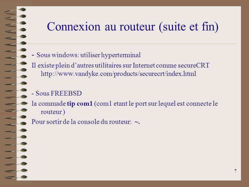 7 Connexion au routeur (suite et fin) - Sous windows: utiliser hyperterminal Il existe plein dautres utilitaires sur Internet comme secureCRT http://www.vandyke.com/products/securecrt/index.html - Sous FREEBSD la commade tip com1 (com1 etant le port sur lequel est connecte le routeur ) Pour sortir de la console du routeur: ~.