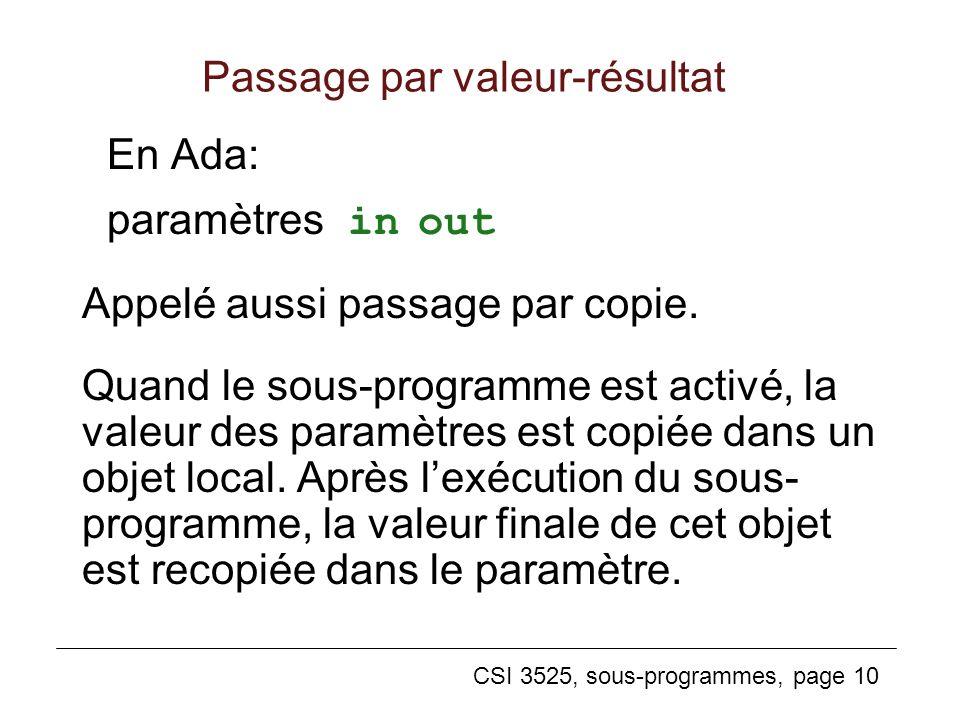 CSI 3525, sous-programmes, page 10 Passage par valeur-résultat En Ada: paramètres in out Appelé aussi passage par copie.