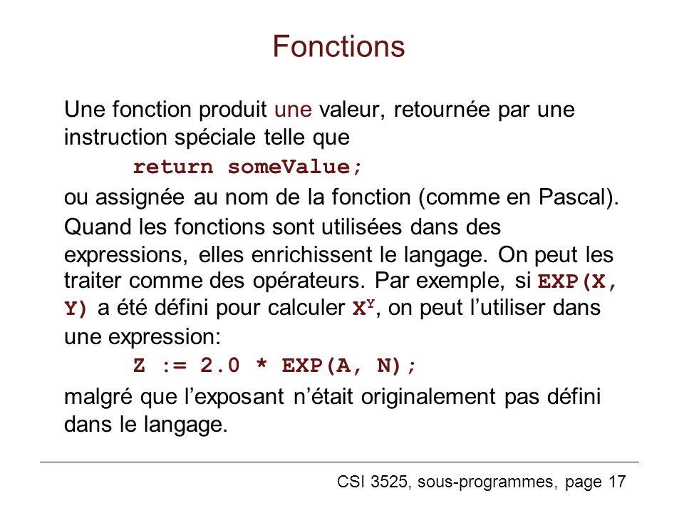CSI 3525, sous-programmes, page 17 Fonctions Une fonction produit une valeur, retournée par une instruction spéciale telle que return someValue; ou assignée au nom de la fonction (comme en Pascal).