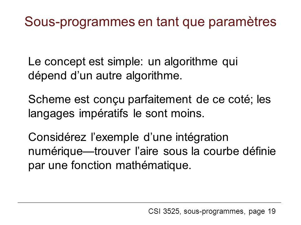 CSI 3525, sous-programmes, page 19 Sous-programmes en tant que paramètres Le concept est simple: un algorithme qui dépend dun autre algorithme.