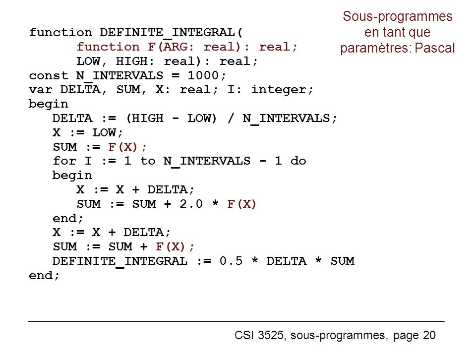 CSI 3525, sous-programmes, page 20 function DEFINITE_INTEGRAL( function F(ARG: real): real; LOW, HIGH: real): real; const N_INTERVALS = 1000; var DELT
