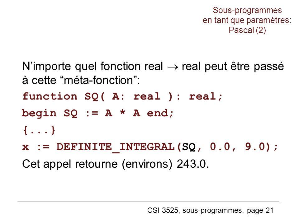 CSI 3525, sous-programmes, page 21 Nimporte quel fonction real real peut être passé à cette méta-fonction: function SQ( A: real ): real; begin SQ := A * A end; {...} x := DEFINITE_INTEGRAL(SQ, 0.0, 9.0); Cet appel retourne (environs) 243.0.