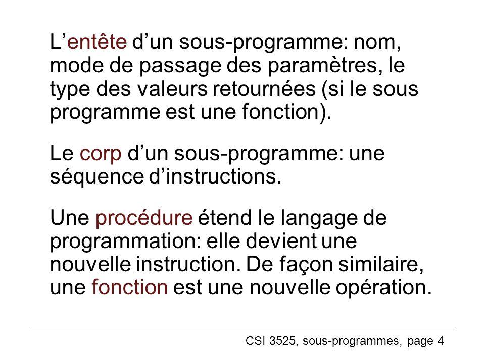 CSI 3525, sous-programmes, page 4 Lentête dun sous-programme: nom, mode de passage des paramètres, le type des valeurs retournées (si le sous programme est une fonction).