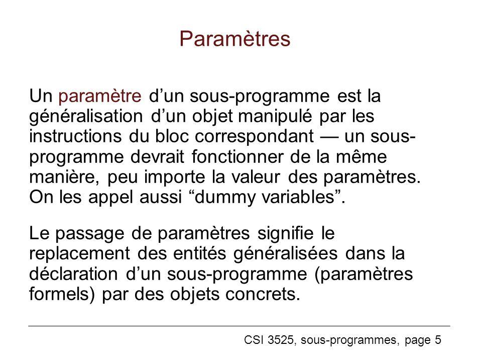 CSI 3525, sous-programmes, page 5 Paramètres Un paramètre dun sous-programme est la généralisation dun objet manipulé par les instructions du bloc correspondant un sous- programme devrait fonctionner de la même manière, peu importe la valeur des paramètres.