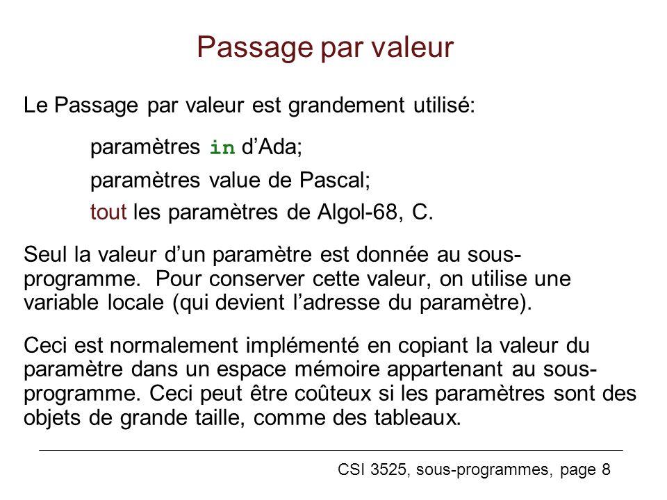 CSI 3525, sous-programmes, page 8 Passage par valeur Le Passage par valeur est grandement utilisé: paramètres in dAda; paramètres value de Pascal; tout les paramètres de Algol-68, C.