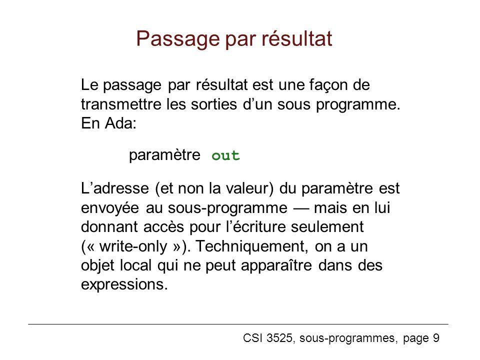 CSI 3525, sous-programmes, page 9 Passage par résultat Le passage par résultat est une façon de transmettre les sorties dun sous programme.