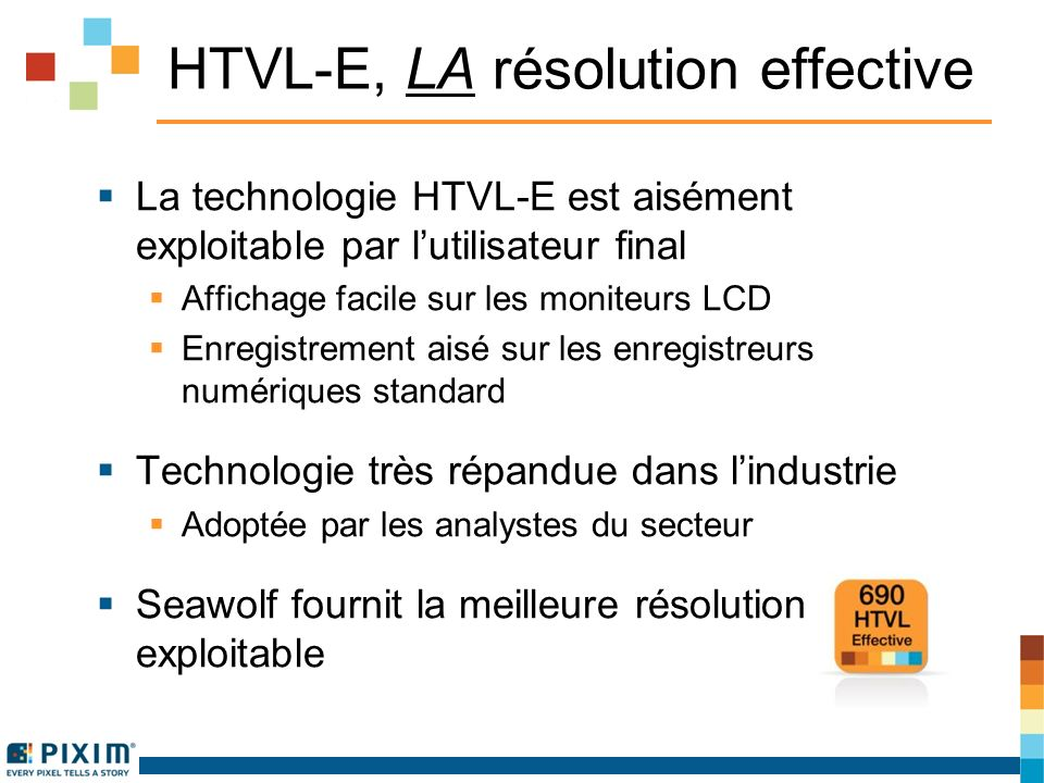 HTVL-E, LA résolution effective La technologie HTVL-E est aisément exploitable par lutilisateur final Affichage facile sur les moniteurs LCD Enregistrement aisé sur les enregistreurs numériques standard Technologie très répandue dans lindustrie Adoptée par les analystes du secteur Seawolf fournit la meilleure résolution exploitable