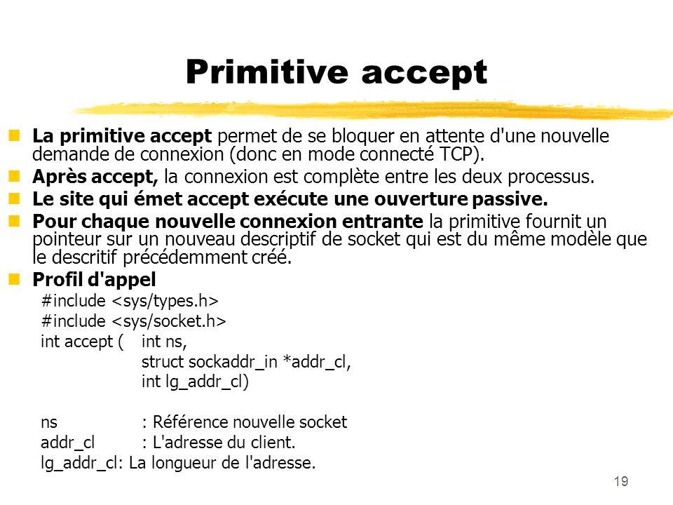 19 Primitive accept nLa primitive accept permet de se bloquer en attente d'une nouvelle demande de connexion (donc en mode connecté TCP). nAprès accep