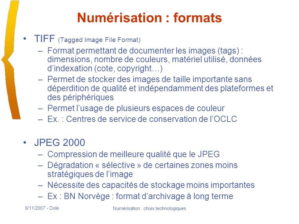 8/11/2007 - Dole Numérisation : choix technologiques Numérisation : formats TIFF (Tagged Image File Format) –Format permettant de documenter les images (tags) : dimensions, nombre de couleurs, matériel utilisé, données dindexation (cote, copyright…) –Permet de stocker des images de taille importante sans déperdition de qualité et indépendamment des plateformes et des périphériques –Permet lusage de plusieurs espaces de couleur –Ex.