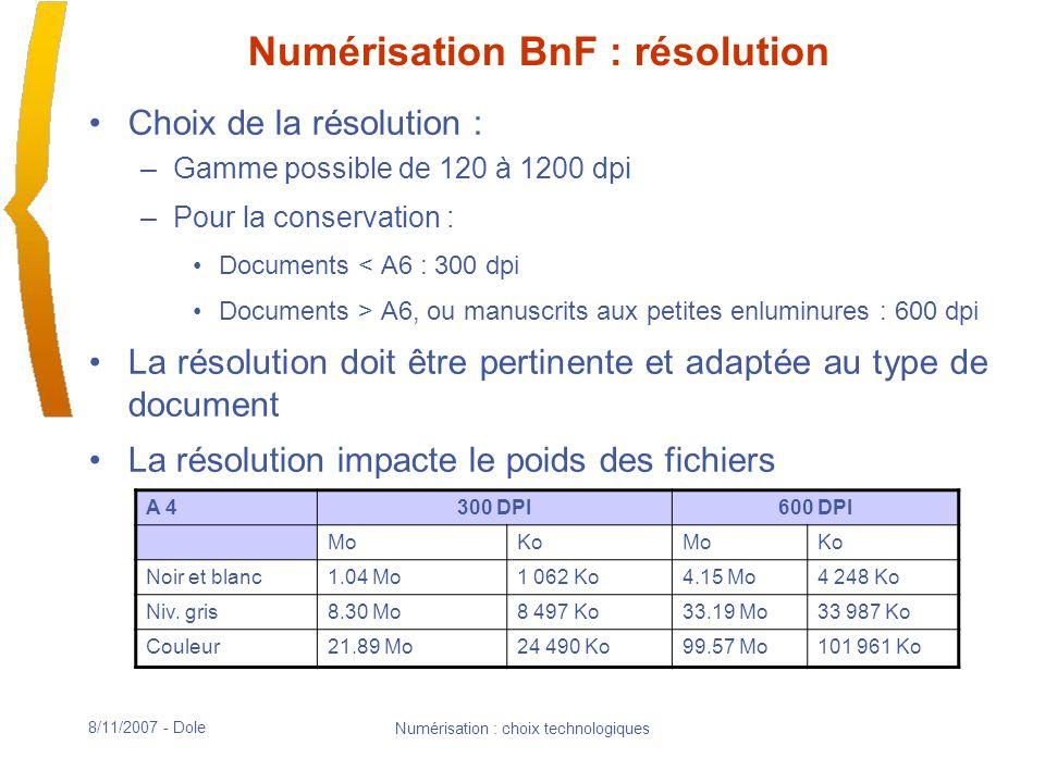 8/11/2007 - Dole Numérisation : choix technologiques Numérisation BnF : résolution Choix de la résolution : –Gamme possible de 120 à 1200 dpi –Pour la conservation : Documents < A6 : 300 dpi Documents > A6, ou manuscrits aux petites enluminures : 600 dpi La résolution doit être pertinente et adaptée au type de document La résolution impacte le poids des fichiers A 4300 DPI600 DPI MoKoMoKo Noir et blanc1.04 Mo1 062 Ko4.15 Mo4 248 Ko Niv.