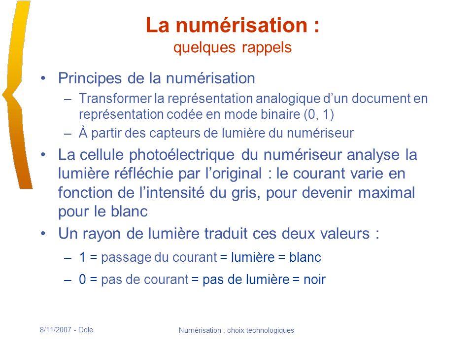 8/11/2007 - Dole Numérisation : choix technologiques La numérisation : quelques rappels Limage numérique est composée dune juxtaposition déléments dimages (pixels) dont la luminosité est quantifiée par une valeur numérique Le nombre de pixels (L*l) représentant la dimension physique de loriginal détermine la résolution de limage (points par pouce : ppi ; ou dots per inch : dpi) Image agrandie des pixels noirs et blancs, niveaux de gris et couleur