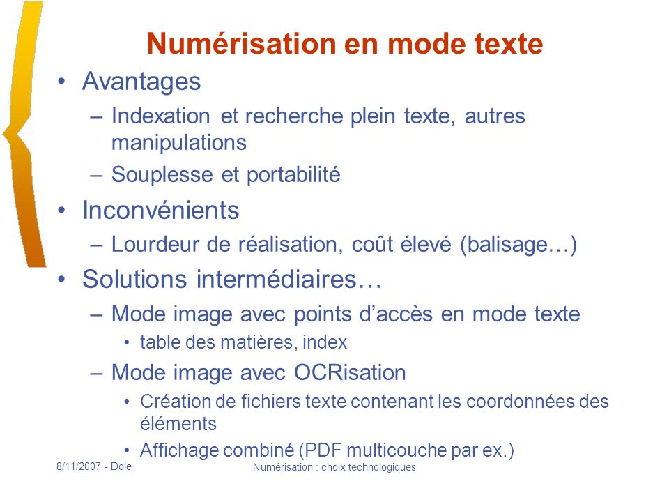 8/11/2007 - Dole Numérisation : choix technologiques Impact de la résolution pour la conversion OCR Fonctionnement –Segmentation : découpage de la page et des blocs de texte en « boîtes » –Reconnaissance : au sein de chaque boîte, reconnaissance des caractères